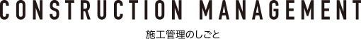 CONSTRUCTION MANAGEMENT 施工管理のしごと