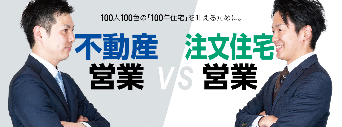100人100色の「100年住宅」を叶えるために。不動産営業 VS 注文住宅営業